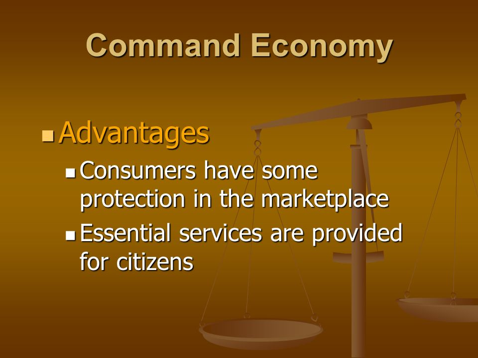 Command Economy Advantages Advantages Consumers have some protection in the marketplace Consumers have some protection in the marketplace Essential se