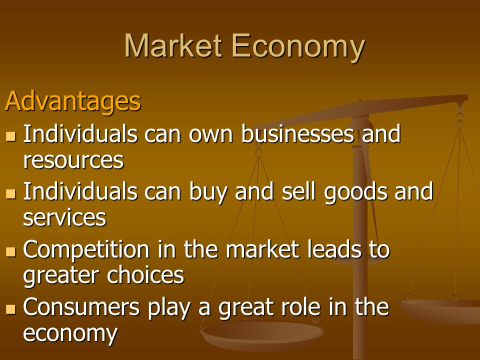 Market Economy Advantages Individuals can own businesses and resources Individuals can own businesses and resources Individuals can buy and sell goods