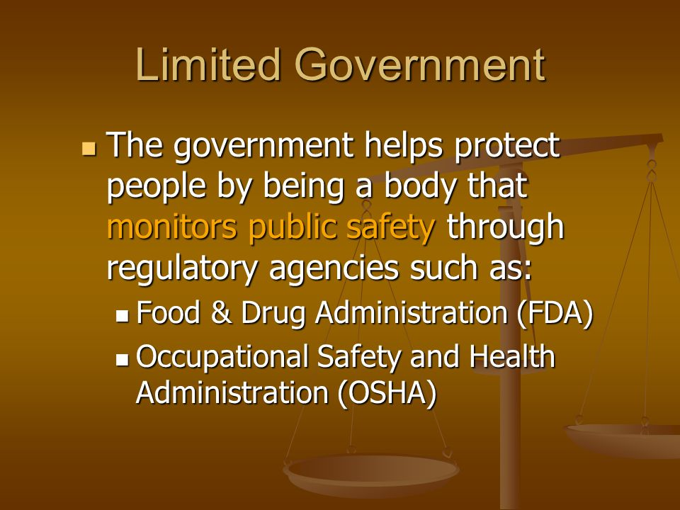 Limited Government The government helps protect people by being a body that monitors public safety through regulatory agencies such as: Food & Drug Ad