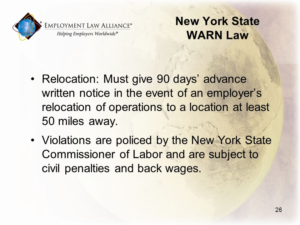 New York State WARN Law Relocation: Must give 90 days advance written notice in the event of an employers relocation of operations to a location at least 50 miles away.