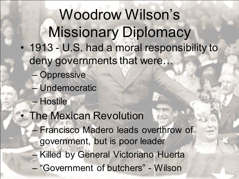 Woodrow Wilsons Missionary Diplomacy 1913 - U.S. had a moral responsibility to deny governments that were… –Oppressive –Undemocratic –Hostile The Mexi