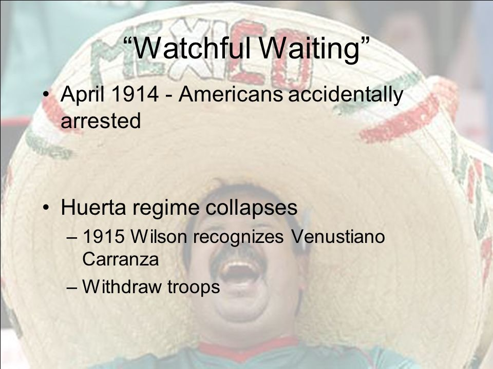 Watchful Waiting April 1914 - Americans accidentally arrested Huerta regime collapses –1915 Wilson recognizes Venustiano Carranza –Withdraw troops