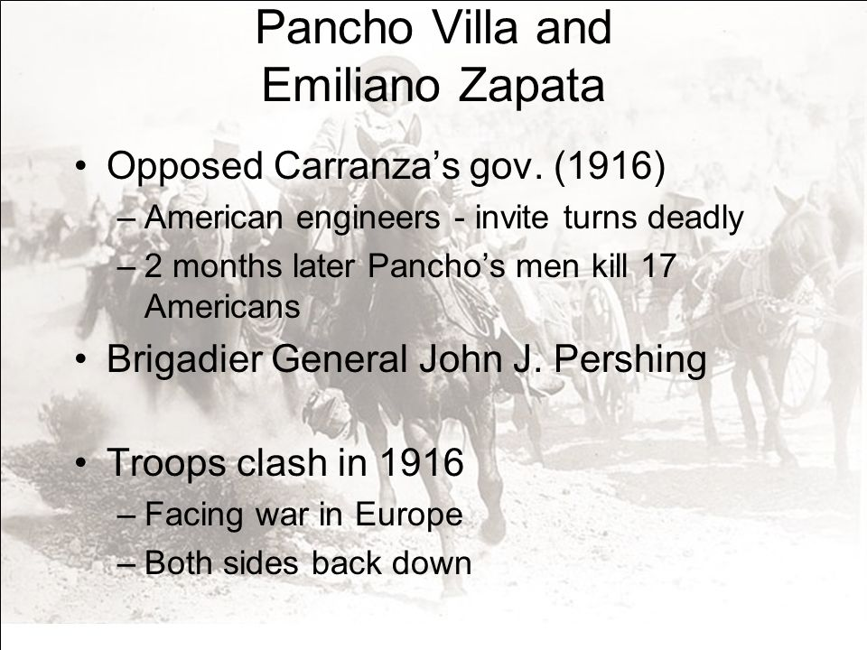 Pancho Villa and Emiliano Zapata Opposed Carranzas gov. (1916) –American engineers - invite turns deadly –2 months later Panchos men kill 17 Americans