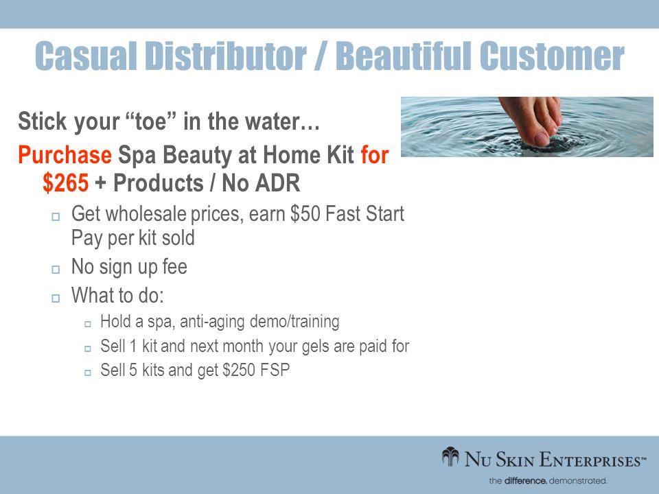 Stick your toe in the water… Purchase Spa Beauty at Home Kit for $265 + Products / No ADR Get wholesale prices, earn $50 Fast Start Pay per kit sold N