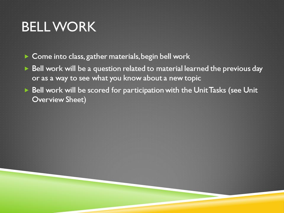 BELL WORK Come into class, gather materials, begin bell work Bell work will be a question related to material learned the previous day or as a way to see what you know about a new topic Bell work will be scored for participation with the Unit Tasks (see Unit Overview Sheet)