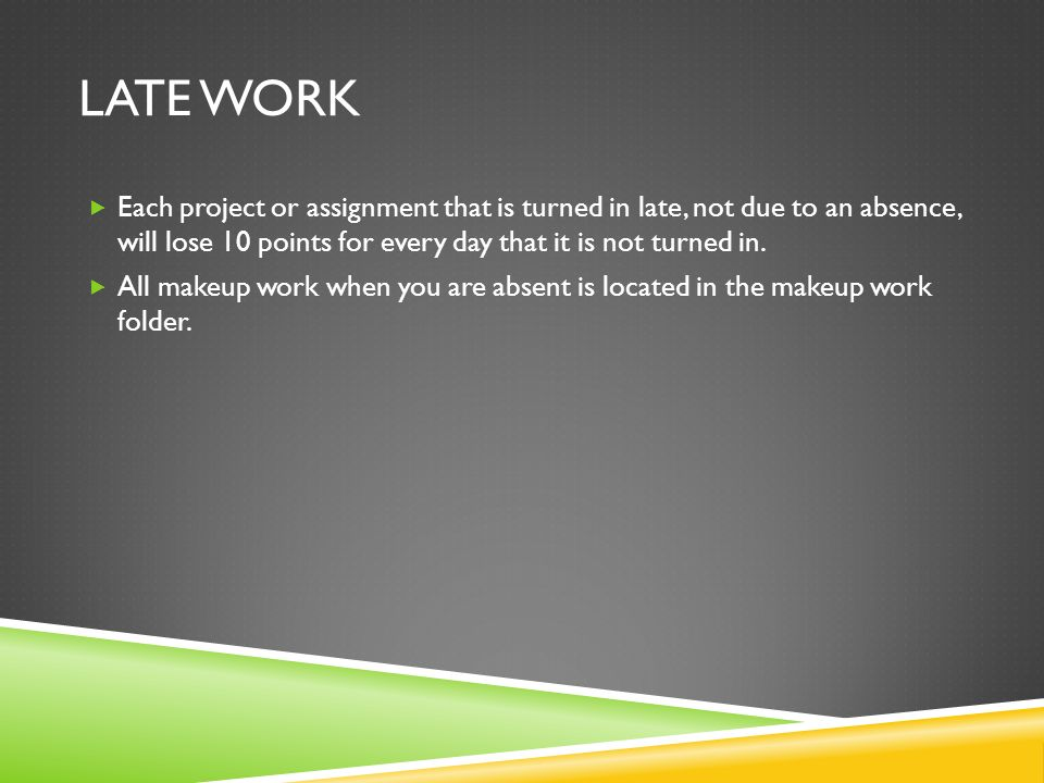 LATE WORK Each project or assignment that is turned in late, not due to an absence, will lose 10 points for every day that it is not turned in.
