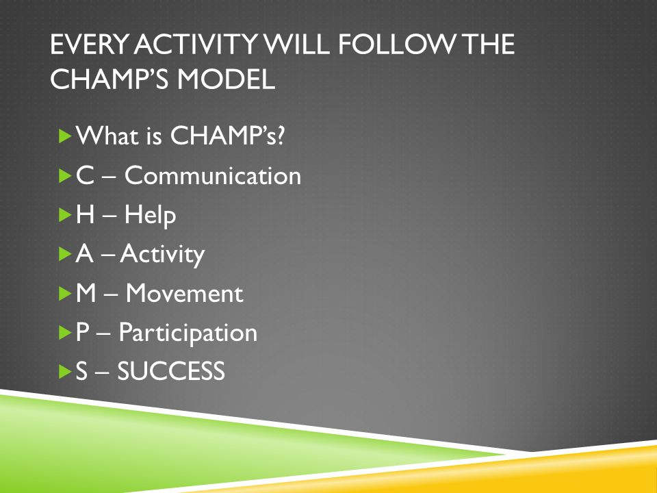 EVERY ACTIVITY WILL FOLLOW THE CHAMPS MODEL What is CHAMPs.