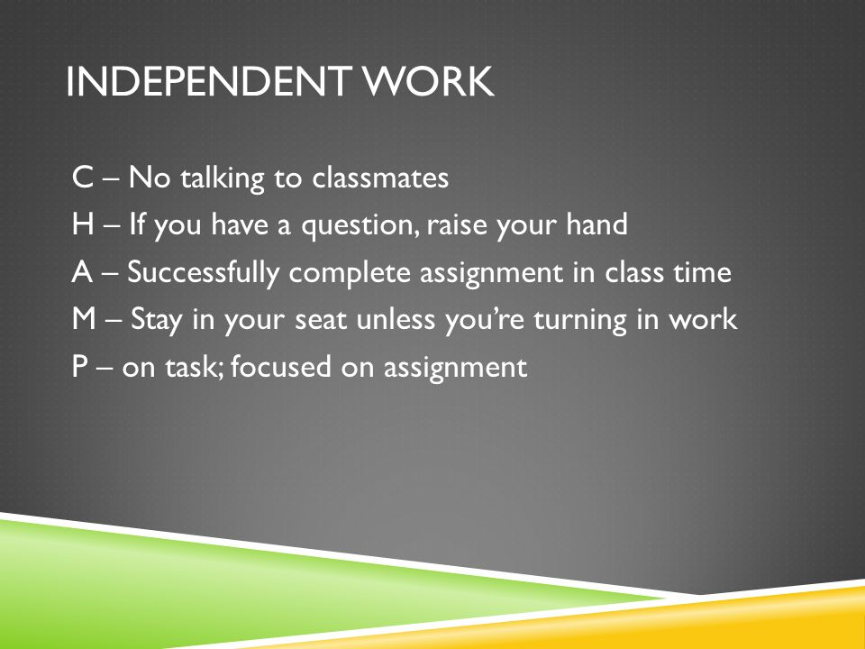INDEPENDENT WORK C – No talking to classmates H – If you have a question, raise your hand A – Successfully complete assignment in class time M – Stay in your seat unless youre turning in work P – on task; focused on assignment