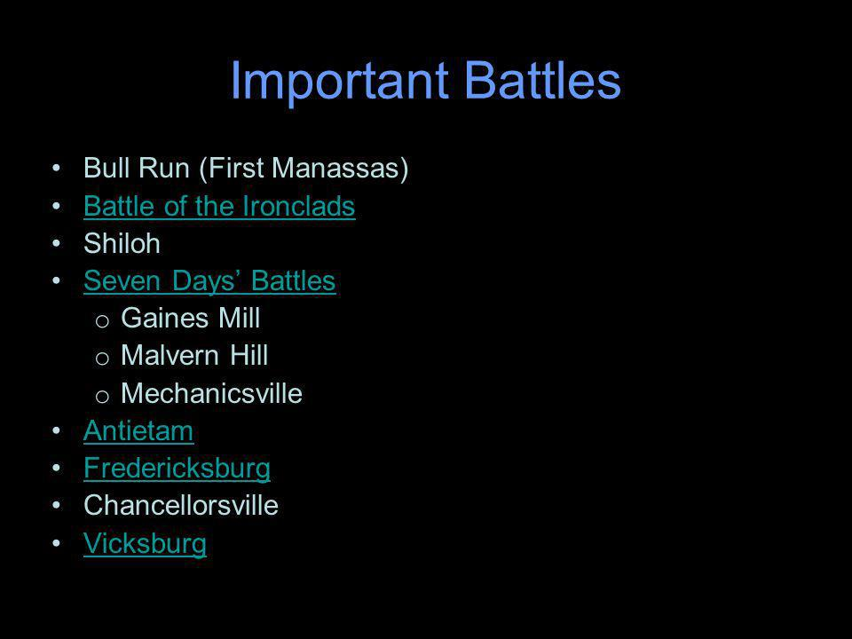 Important Battles Bull Run (First Manassas) Battle of the Ironclads Shiloh Seven Days Battles o Gaines Mill o Malvern Hill o Mechanicsville Antietam Fredericksburg Chancellorsville Vicksburg