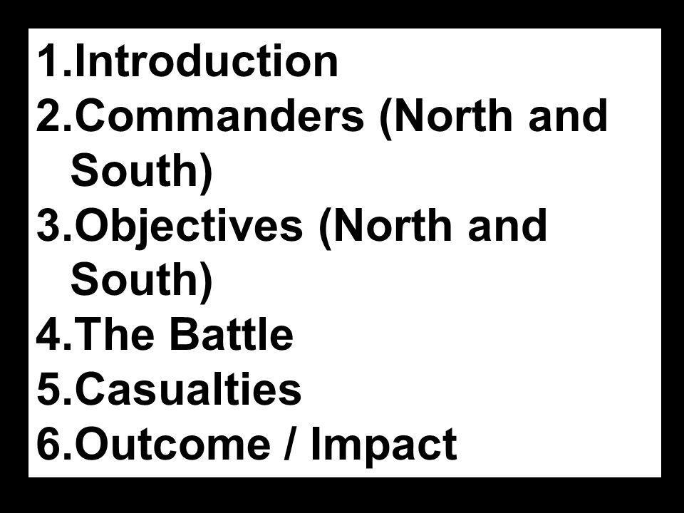 1.Introduction 2.Commanders (North and South) 3.Objectives (North and South) 4.The Battle 5.Casualties 6.Outcome / Impact