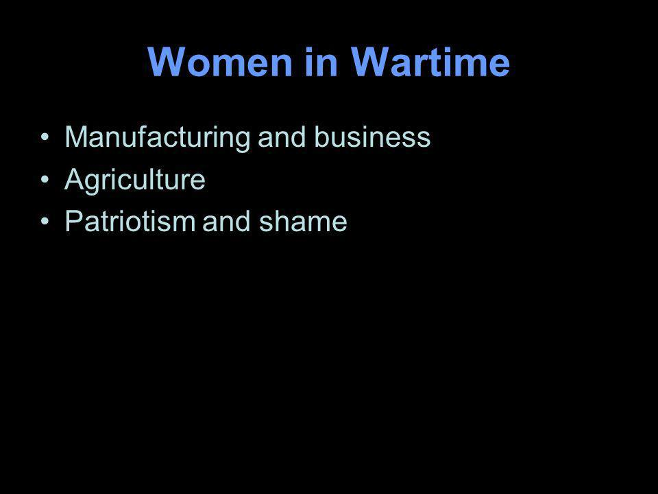 Women in Wartime Manufacturing and business Agriculture Patriotism and shame