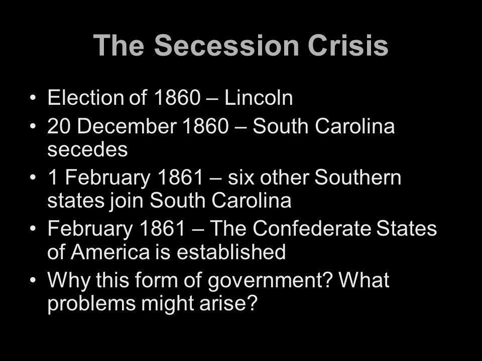 The Secession Crisis Election of 1860 – Lincoln 20 December 1860 – South Carolina secedes 1 February 1861 – six other Southern states join South Carolina February 1861 – The Confederate States of America is established Why this form of government.