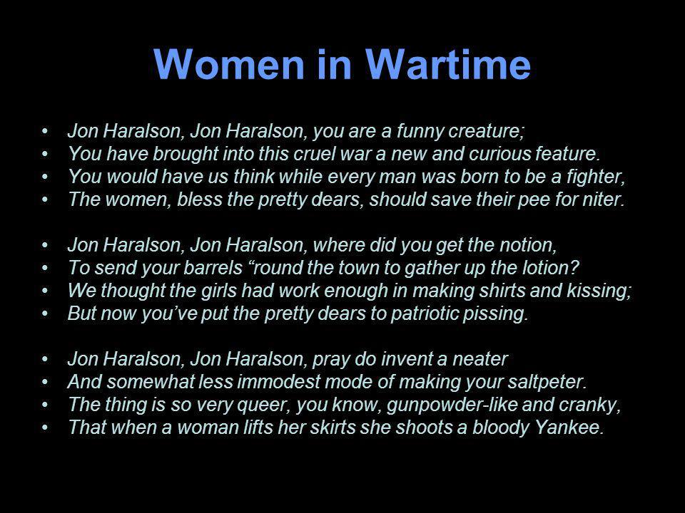 Women in Wartime Jon Haralson, Jon Haralson, you are a funny creature; You have brought into this cruel war a new and curious feature.
