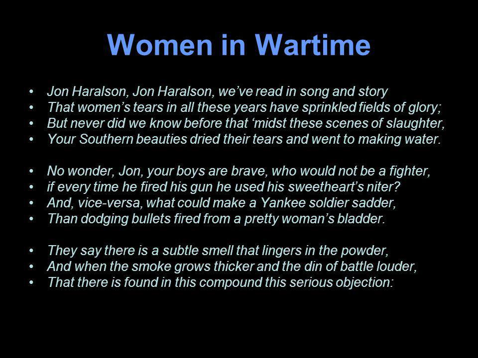 Women in Wartime Jon Haralson, Jon Haralson, weve read in song and story That womens tears in all these years have sprinkled fields of glory; But never did we know before that midst these scenes of slaughter, Your Southern beauties dried their tears and went to making water.