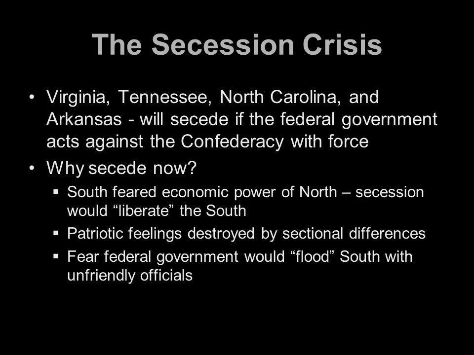 The Secession Crisis Virginia, Tennessee, North Carolina, and Arkansas - will secede if the federal government acts against the Confederacy with force Why secede now.