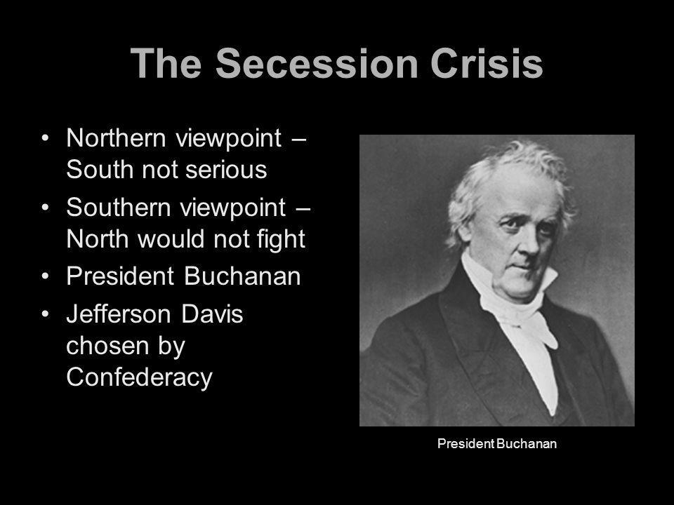 The Secession Crisis Northern viewpoint – South not serious Southern viewpoint – North would not fight President Buchanan Jefferson Davis chosen by Confederacy President Buchanan
