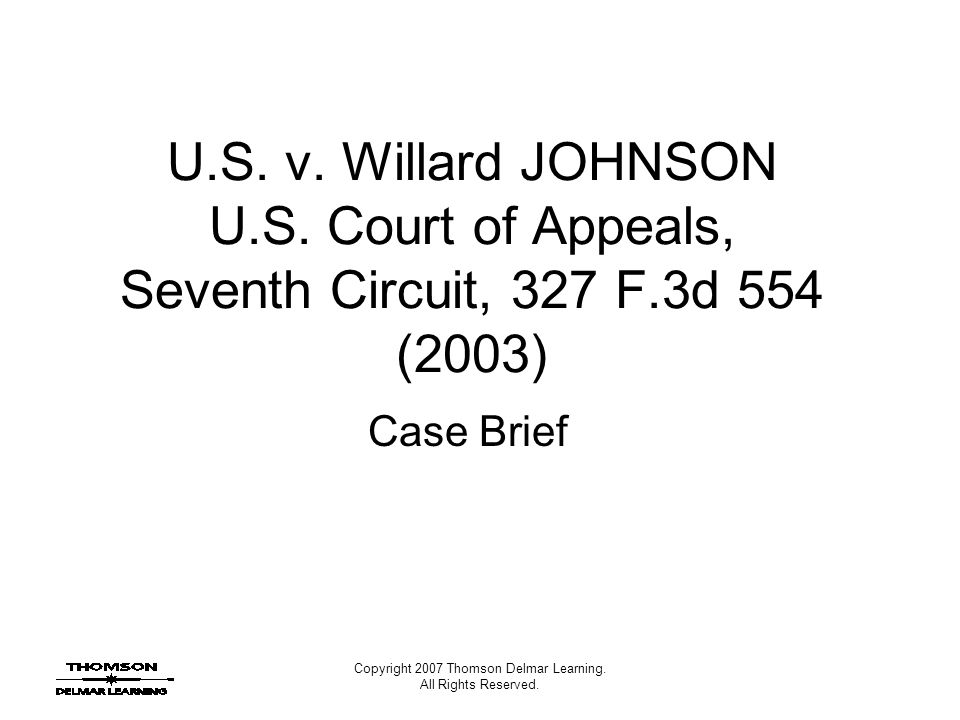 Copyright 2007 Thomson Delmar Learning. All Rights Reserved. U.S. v. Willard JOHNSON U.S. Court of Appeals, Seventh Circuit, 327 F.3d 554 (2003) Case