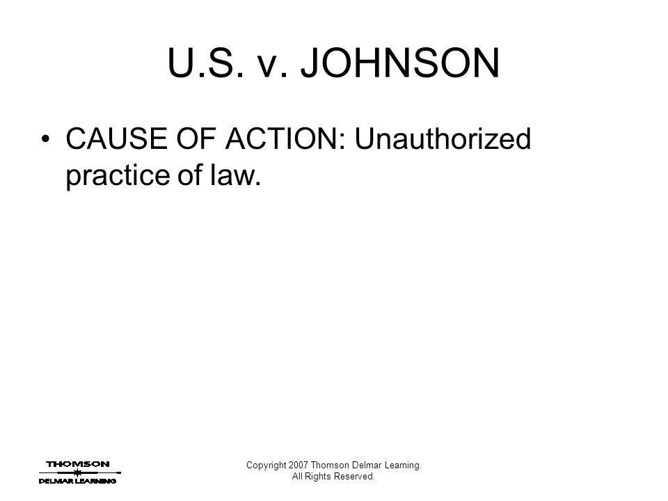 Copyright 2007 Thomson Delmar Learning. All Rights Reserved. U.S. v. JOHNSON CAUSE OF ACTION: Unauthorized practice of law.