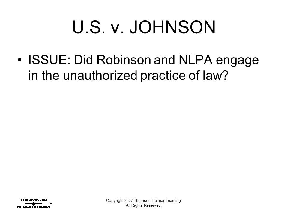 Copyright 2007 Thomson Delmar Learning. All Rights Reserved. U.S. v. JOHNSON ISSUE: Did Robinson and NLPA engage in the unauthorized practice of law?