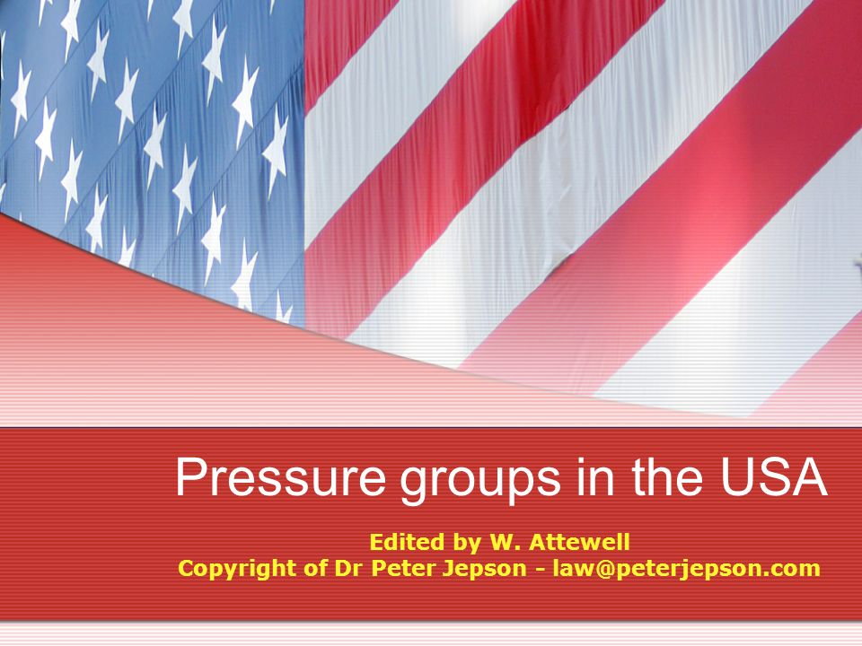 Pressure groups in the USA Edited by W. Attewell Copyright of Dr Peter Jepson - law@peterjepson.com