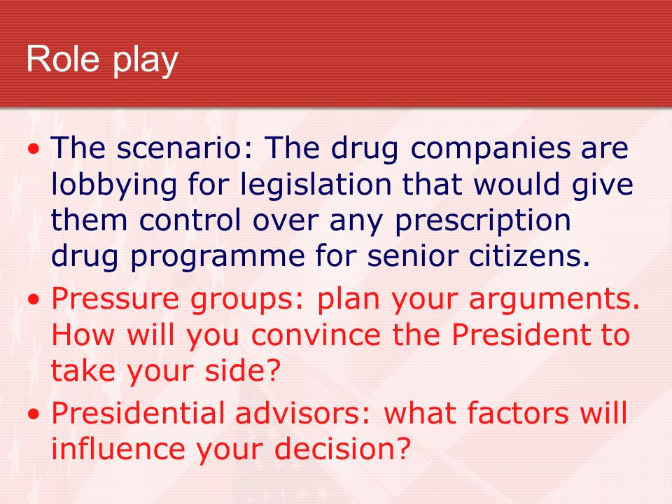 Role play The scenario: The drug companies are lobbying for legislation that would give them control over any prescription drug programme for senior c