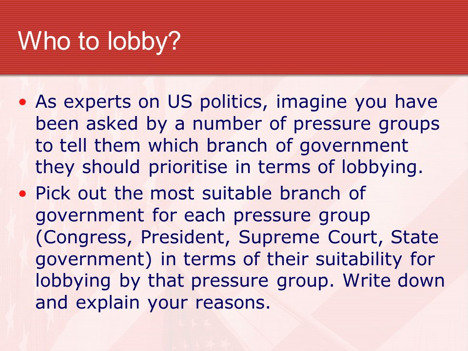 Who to lobby? As experts on US politics, imagine you have been asked by a number of pressure groups to tell them which branch of government they shoul