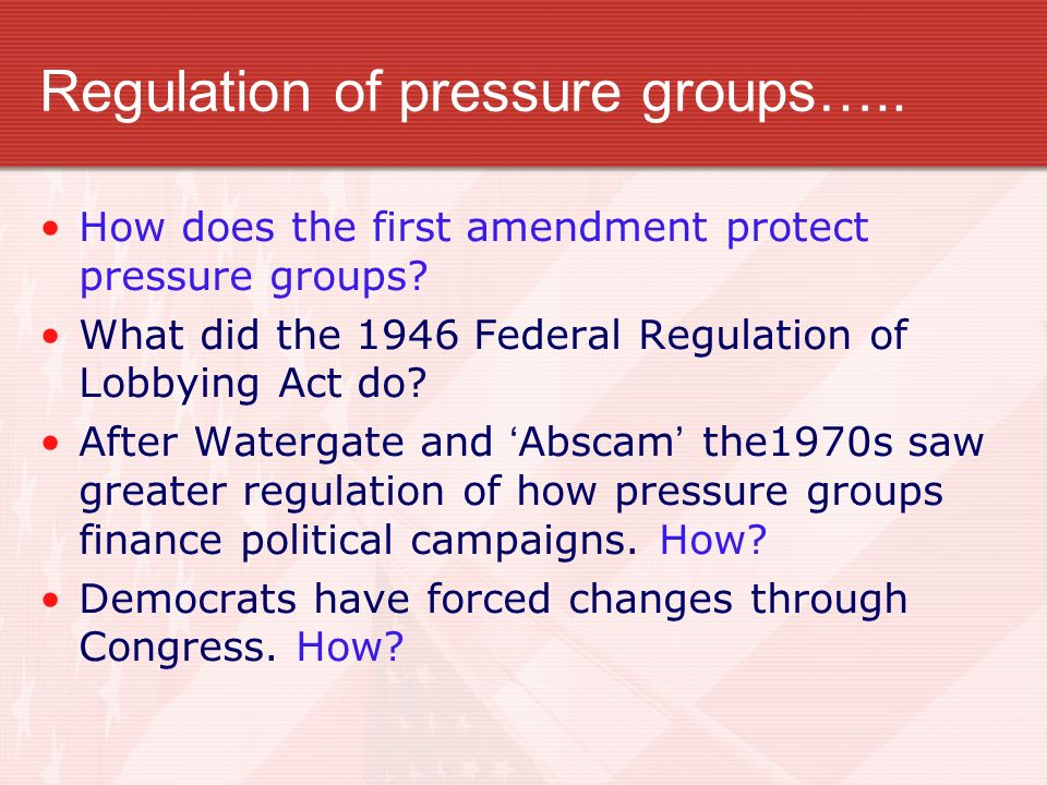 Regulation of pressure groups….. How does the first amendment protect pressure groups? What did the 1946 Federal Regulation of Lobbying Act do? After