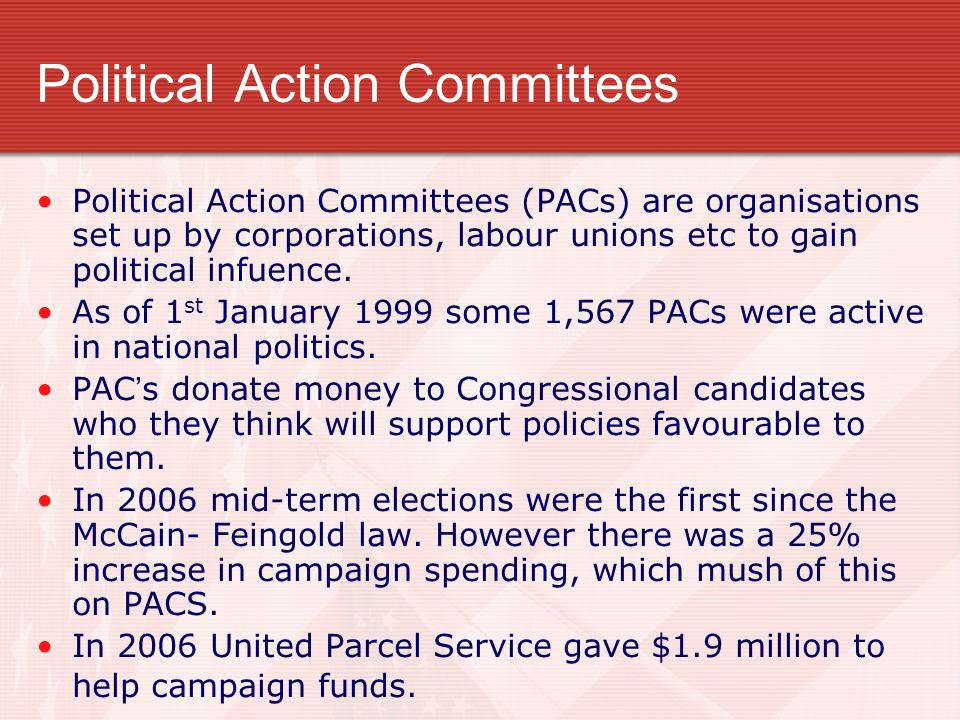 Political Action Committees Political Action Committees (PACs) are organisations set up by corporations, labour unions etc to gain political infuence.