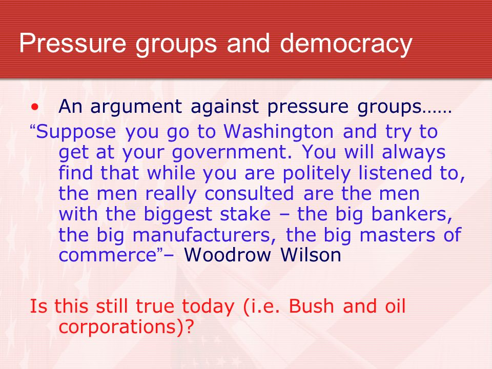 Pressure groups and democracy An argument against pressure groups…… Suppose you go to Washington and try to get at your government. You will always fi