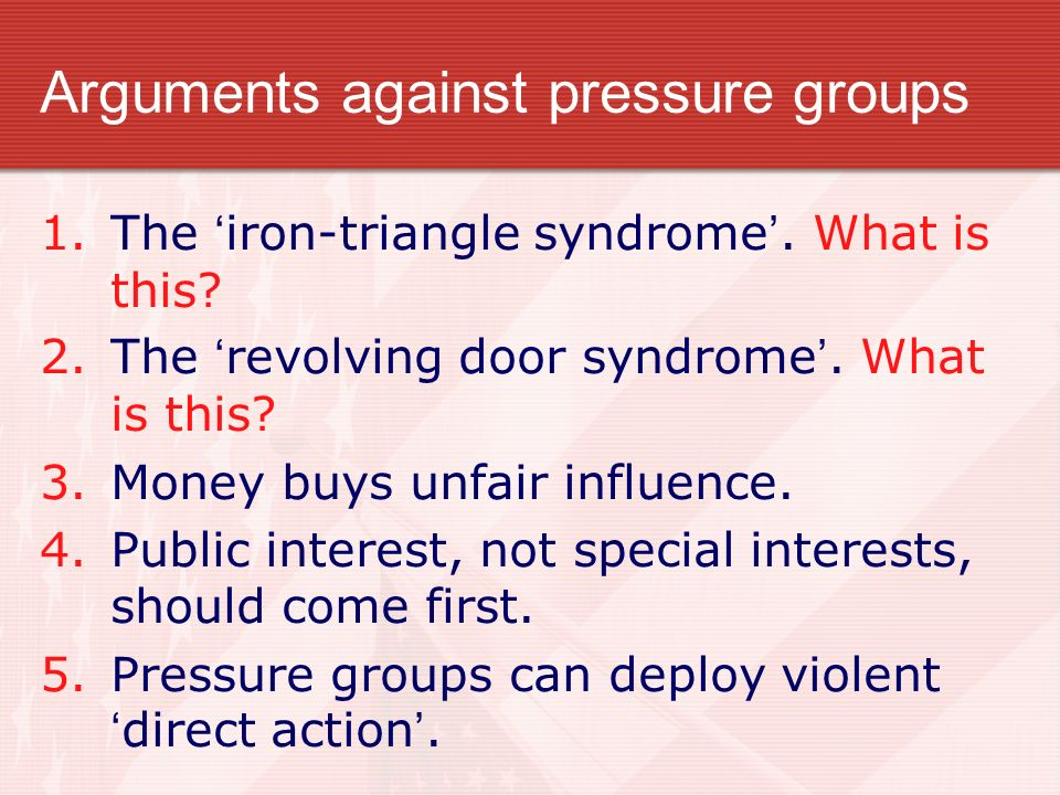 Arguments against pressure groups 1.The iron-triangle syndrome. What is this? 2.The revolving door syndrome. What is this? 3.Money buys unfair influen