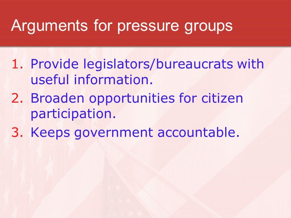 Arguments for pressure groups 1.Provide legislators/bureaucrats with useful information. 2.Broaden opportunities for citizen participation. 3.Keeps go