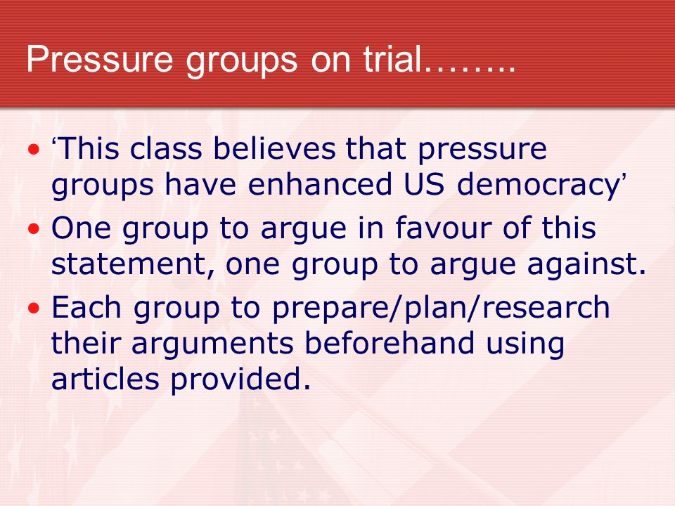 Pressure groups on trial…….. This class believes that pressure groups have enhanced US democracy One group to argue in favour of this statement, one g