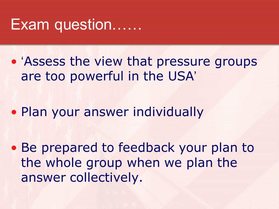Exam question…… Assess the view that pressure groups are too powerful in the USA Plan your answer individually Be prepared to feedback your plan to th