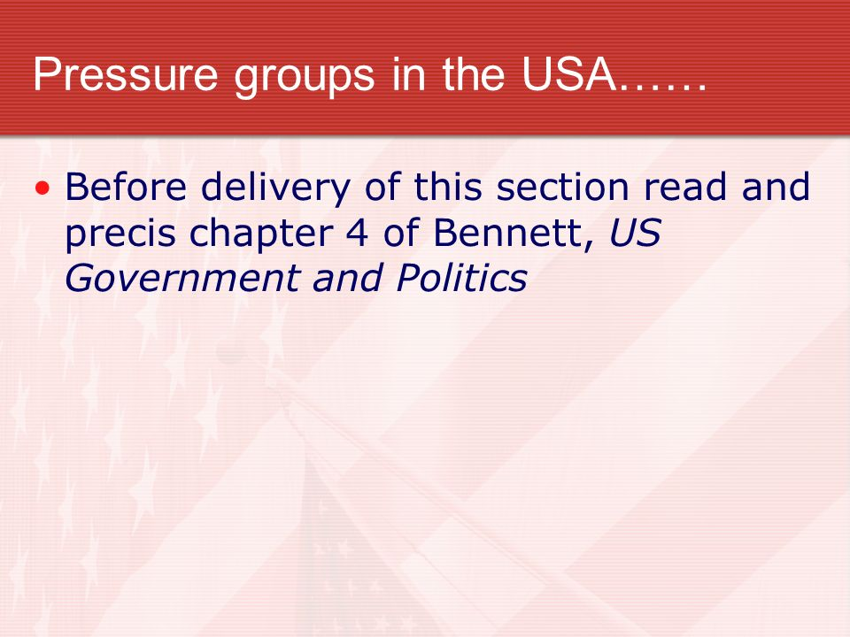 Pressure groups in the USA…… Before delivery of this section read and precis chapter 4 of Bennett, US Government and Politics