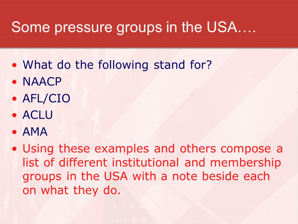 Some pressure groups in the USA…. What do the following stand for? NAACP AFL/CIO ACLU AMA Using these examples and others compose a list of different