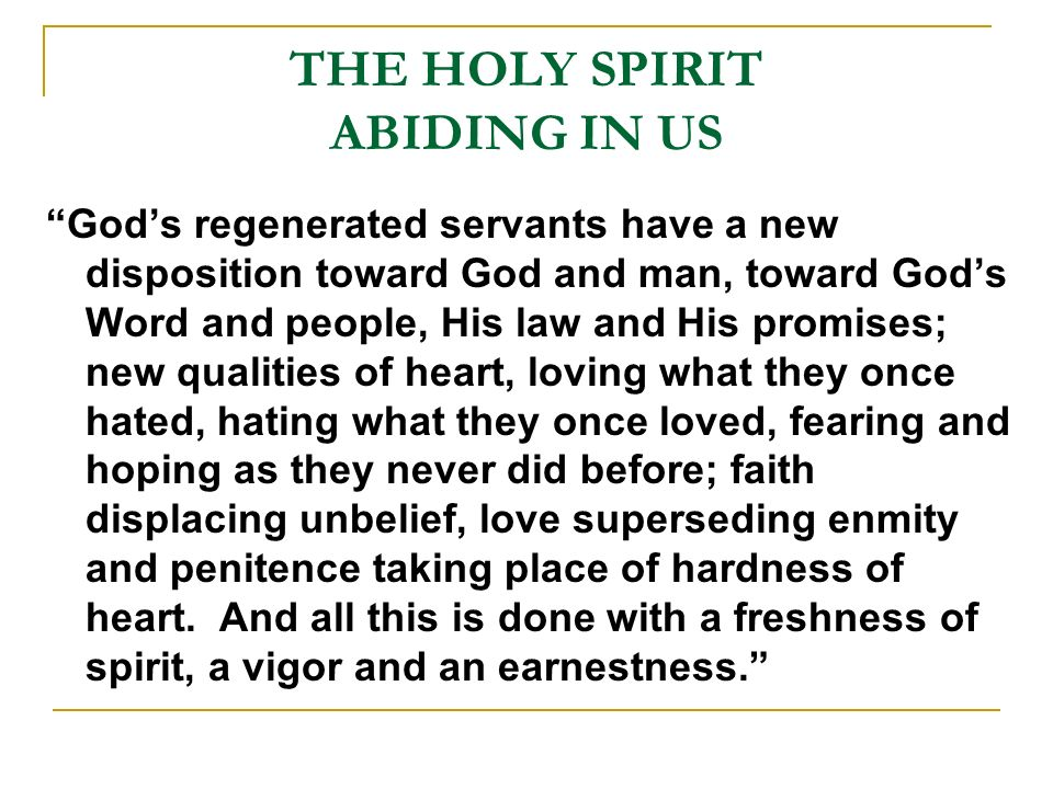 THE HOLY SPIRIT ABIDING IN US Gods regenerated servants have a new disposition toward God and man, toward Gods Word and people, His law and His promises; new qualities of heart, loving what they once hated, hating what they once loved, fearing and hoping as they never did before; faith displacing unbelief, love superseding enmity and penitence taking place of hardness of heart.