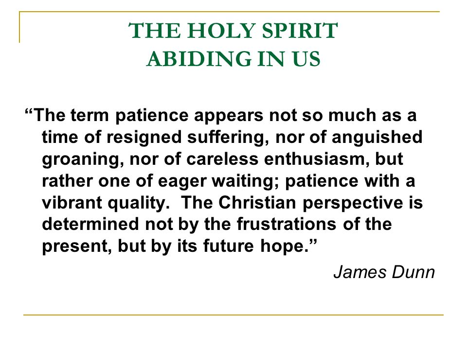 THE HOLY SPIRIT ABIDING IN US The term patience appears not so much as a time of resigned suffering, nor of anguished groaning, nor of careless enthusiasm, but rather one of eager waiting; patience with a vibrant quality.