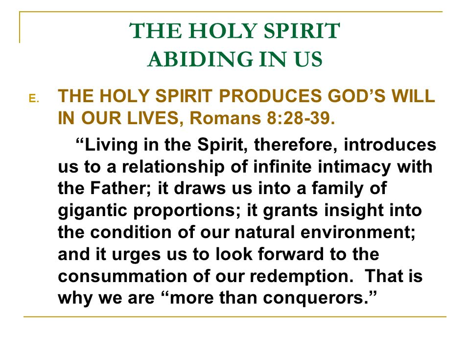 THE HOLY SPIRIT ABIDING IN US E. THE HOLY SPIRIT PRODUCES GODS WILL IN OUR LIVES, Romans 8:28-39.