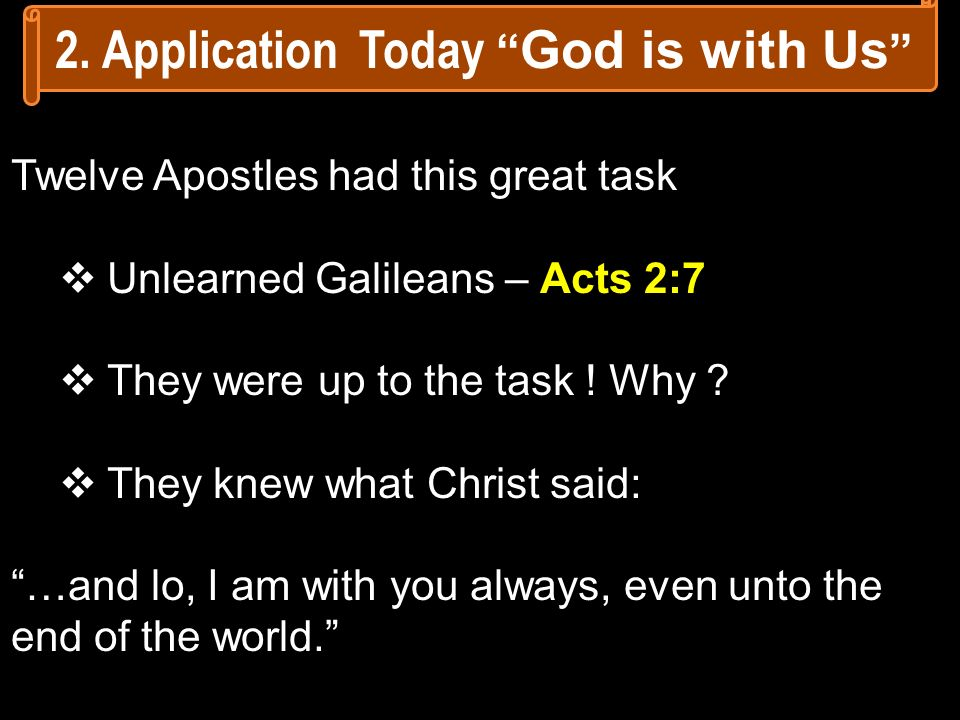Twelve Apostles had this great task Unlearned Galileans – Acts 2:7 They were up to the task ! Why ? They knew what Christ said: …and lo, I am with you