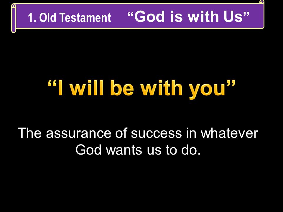 The assurance of success in whatever God wants us to do. 1. Old Testament God is with Us