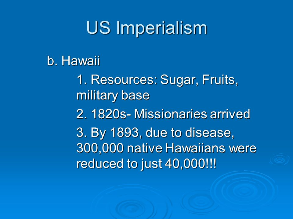 US Imperialism b. Hawaii 1. Resources: Sugar, Fruits, military base 2. 1820s- Missionaries arrived 3. By 1893, due to disease, 300,000 native Hawaiian
