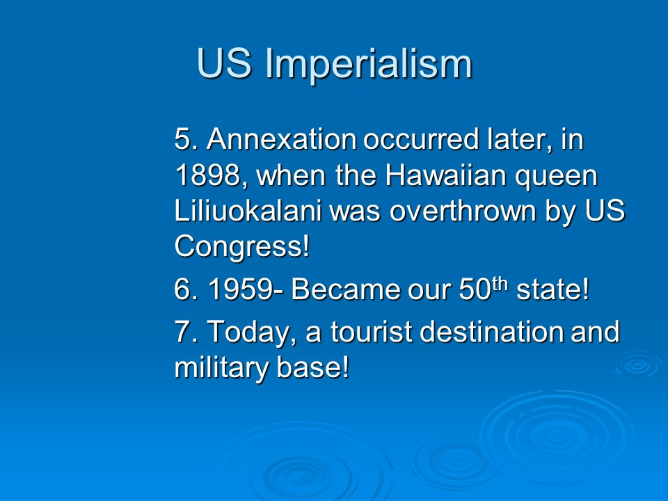 US Imperialism 5. Annexation occurred later, in 1898, when the Hawaiian queen Liliuokalani was overthrown by US Congress! 6. 1959- Became our 50 th st