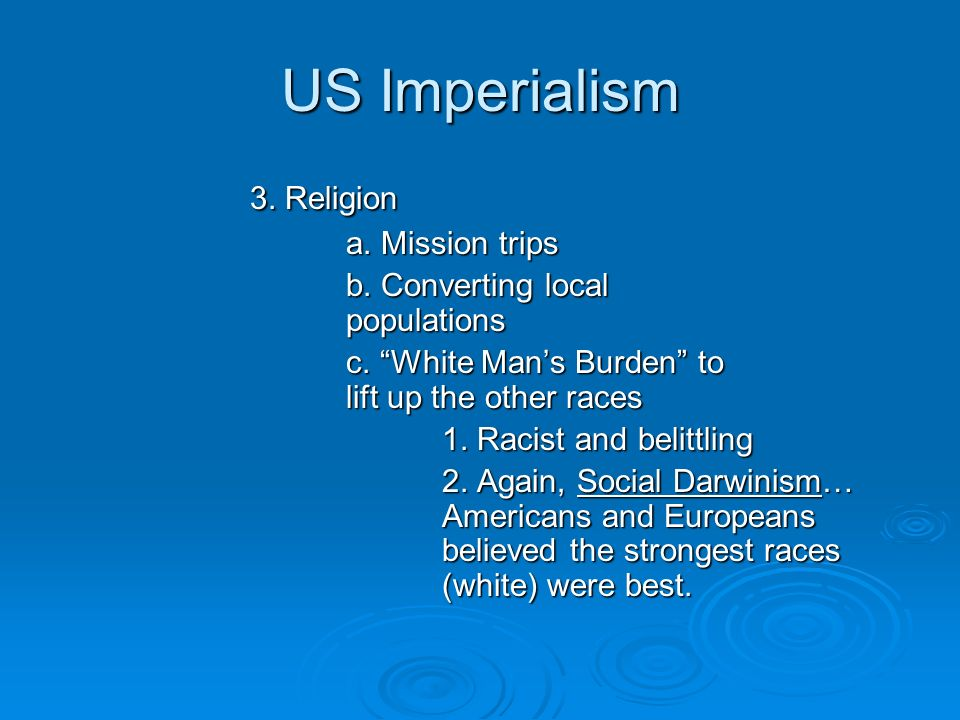 US Imperialism 3. Religion a. Mission trips b. Converting local populations c. White Mans Burden to lift up the other races 1. Racist and belittling 2