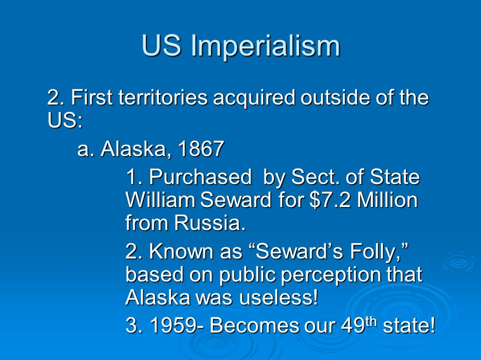 US Imperialism 2. First territories acquired outside of the US: a. Alaska, 1867 1. Purchased by Sect. of State William Seward for $7.2 Million from Ru