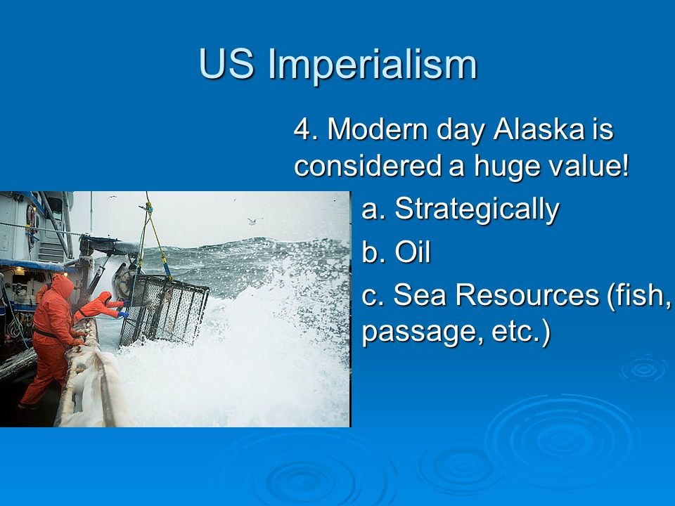 US Imperialism 4. Modern day Alaska is considered a huge value! a. Strategically b. Oil c. Sea Resources (fish, passage, etc.)