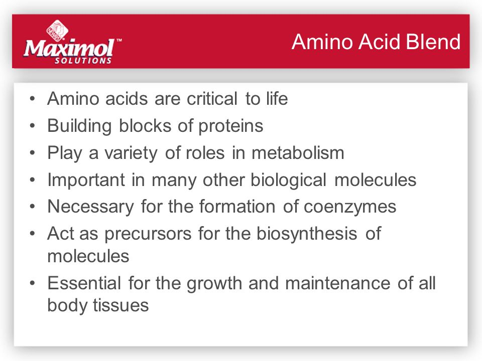 Amino Acid Blend Amino acids are critical to life Building blocks of proteins Play a variety of roles in metabolism Important in many other biological