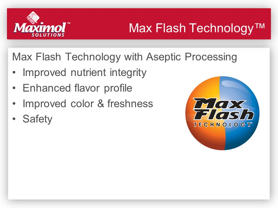 Max Flash Technology Max Flash Technology with Aseptic Processing Improved nutrient integrity Enhanced flavor profile Improved color & freshness Safet