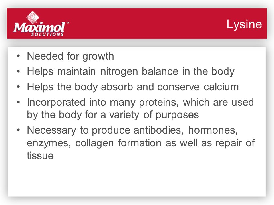Lysine Needed for growth Helps maintain nitrogen balance in the body Helps the body absorb and conserve calcium Incorporated into many proteins, which