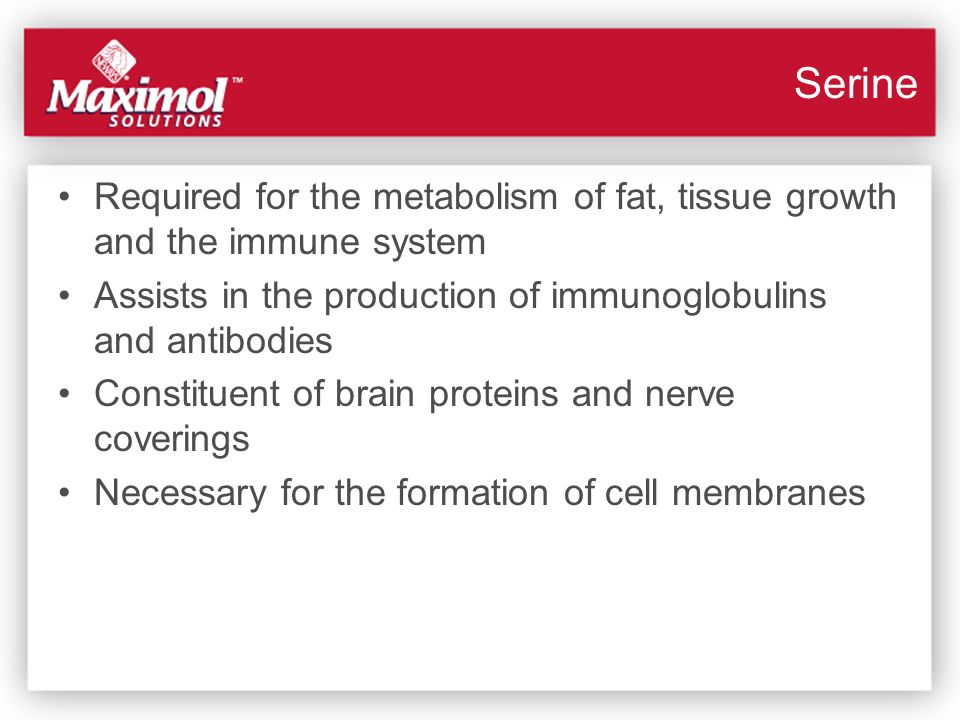 Serine Required for the metabolism of fat, tissue growth and the immune system Assists in the production of immunoglobulins and antibodies Constituent
