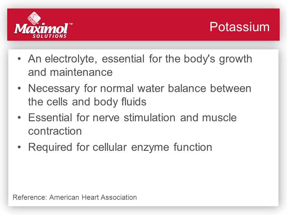 Potassium An electrolyte, essential for the body's growth and maintenance Necessary for normal water balance between the cells and body fluids Essenti